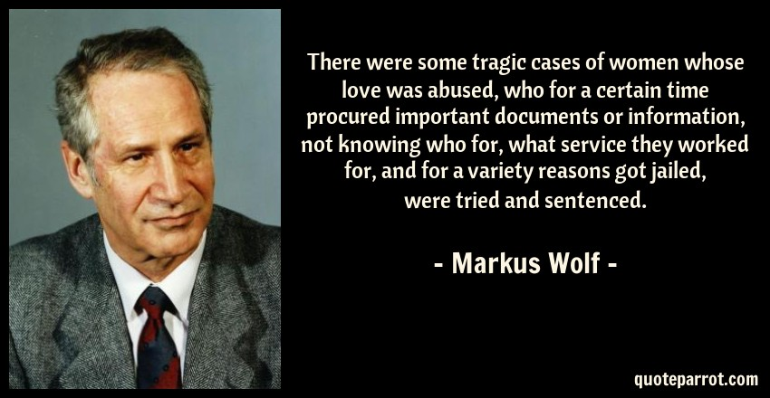 Markus Wolf Quote: There were some tragic cases of women whose love was abused, who for a certain time procured important documents or information, not knowing who for, what service they worked for, and for a variety reasons got jailed, were tried and sentenced.