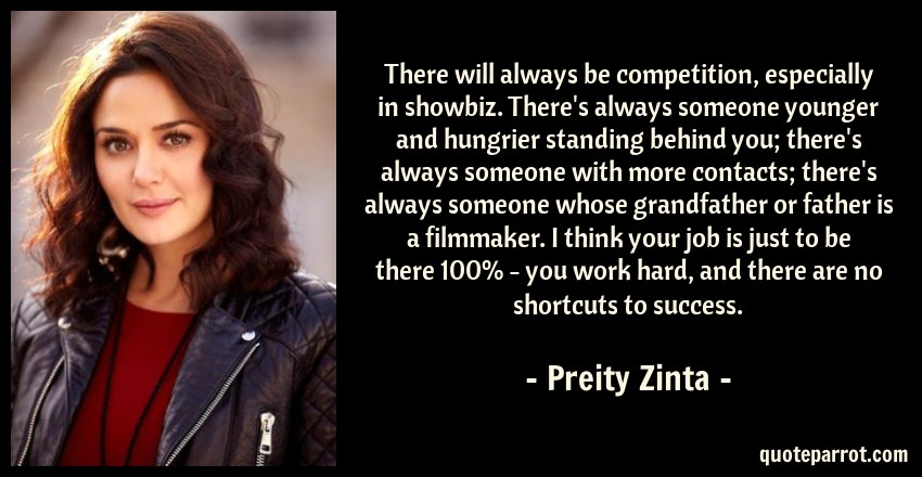 Preity Zinta Quote: There will always be competition, especially in showbiz. There's always someone younger and hungrier standing behind you; there's always someone with more contacts; there's always someone whose grandfather or father is a filmmaker. I think your job is just to be there 100% - you work hard, and there are no shortcuts to success.