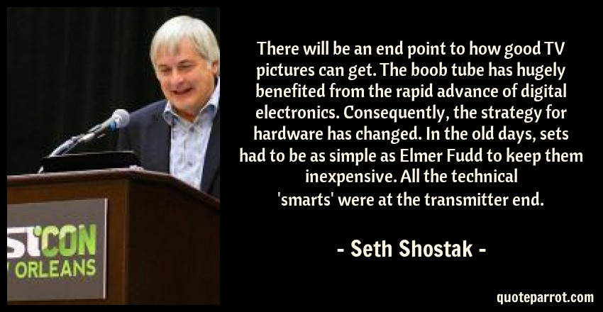 Seth Shostak Quote: There will be an end point to how good TV pictures can get. The boob tube has hugely benefited from the rapid advance of digital electronics. Consequently, the strategy for hardware has changed. In the old days, sets had to be as simple as Elmer Fudd to keep them inexpensive. All the technical 'smarts' were at the transmitter end.