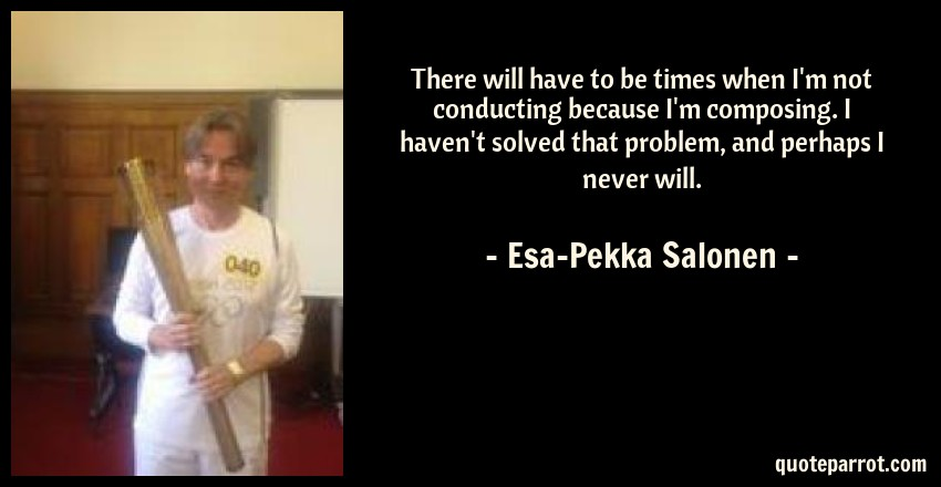 Esa-Pekka Salonen Quote: There will have to be times when I'm not conducting because I'm composing. I haven't solved that problem, and perhaps I never will.