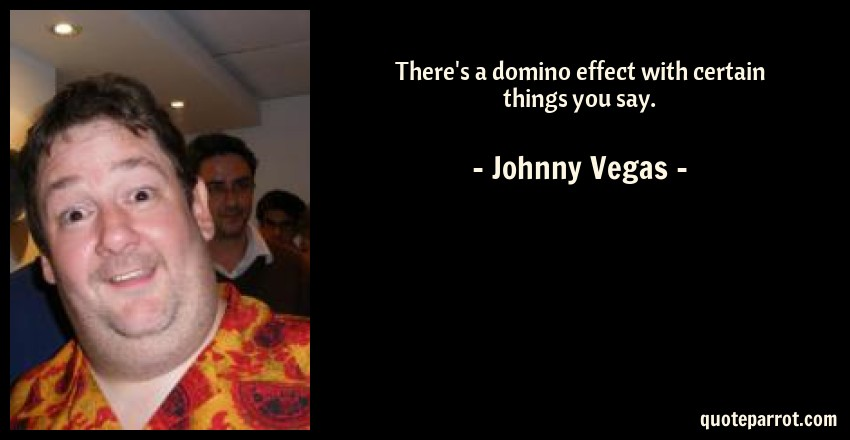 Johnny Vegas Quote: There's a domino effect with certain things you say.