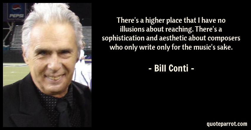 Bill Conti Quote: There's a higher place that I have no illusions about reaching. There's a sophistication and aesthetic about composers who only write only for the music's sake.