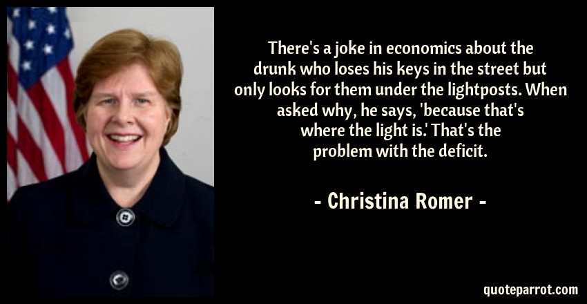 Christina Romer Quote: There's a joke in economics about the drunk who loses his keys in the street but only looks for them under the lightposts. When asked why, he says, 'because that's where the light is.' That's the problem with the deficit.