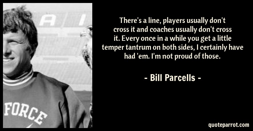 Bill Parcells Quote: There's a line, players usually don't cross it and coaches usually don't cross it. Every once in a while you get a little temper tantrum on both sides, I certainly have had 'em. I'm not proud of those.