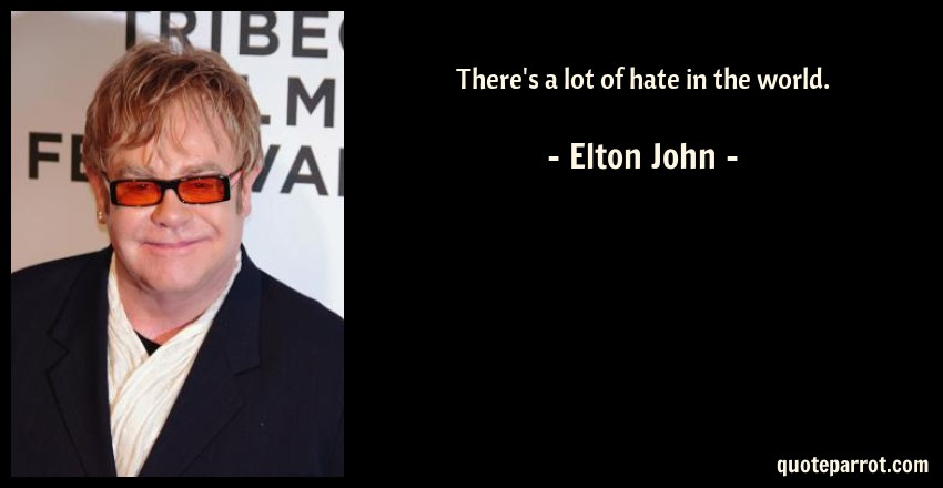 Elton John Quote: There's a lot of hate in the world.