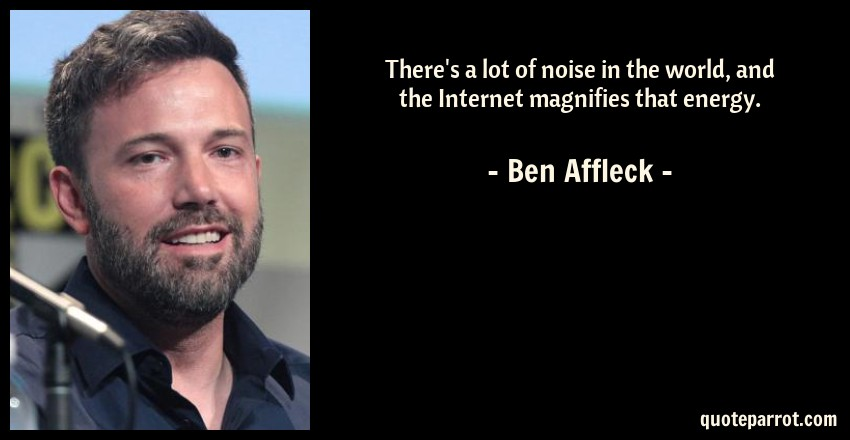 Ben Affleck Quote: There's a lot of noise in the world, and the Internet magnifies that energy.