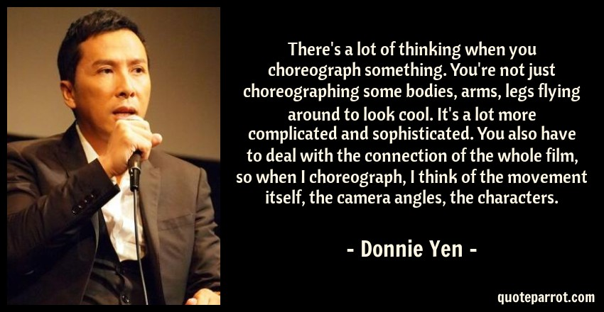 Donnie Yen Quote: There's a lot of thinking when you choreograph something. You're not just choreographing some bodies, arms, legs flying around to look cool. It's a lot more complicated and sophisticated. You also have to deal with the connection of the whole film, so when I choreograph, I think of the movement itself, the camera angles, the characters.