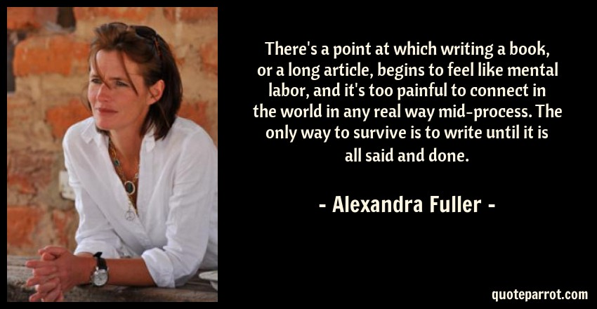 Alexandra Fuller Quote: There's a point at which writing a book, or a long article, begins to feel like mental labor, and it's too painful to connect in the world in any real way mid-process. The only way to survive is to write until it is all said and done.
