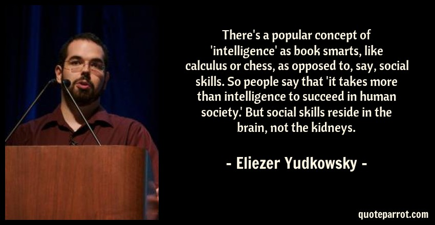 Eliezer Yudkowsky Quote: There's a popular concept of 'intelligence' as book smarts, like calculus or chess, as opposed to, say, social skills. So people say that 'it takes more than intelligence to succeed in human society.' But social skills reside in the brain, not the kidneys.