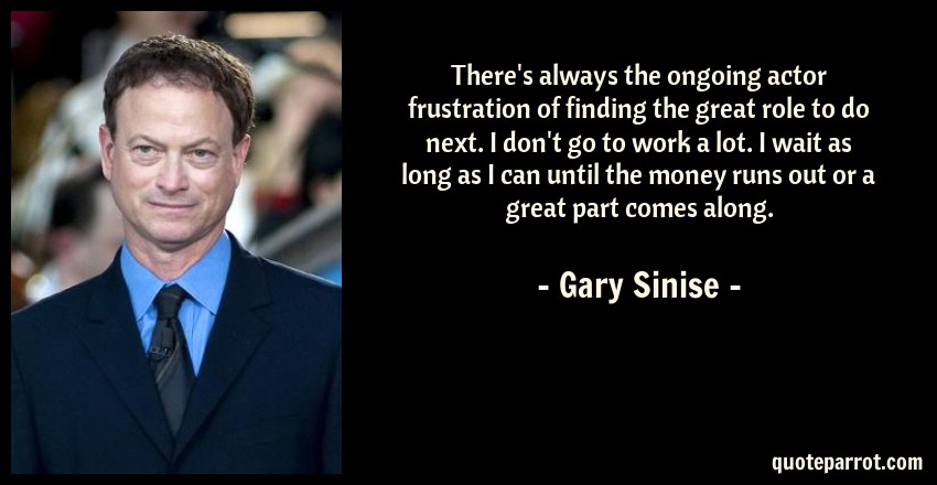 Gary Sinise Quote: There's always the ongoing actor frustration of finding the great role to do next. I don't go to work a lot. I wait as long as I can until the money runs out or a great part comes along.