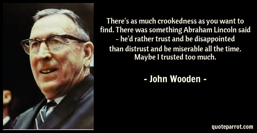 John Wooden Quote: There's as much crookedness as you want to find. There was something Abraham Lincoln said - he'd rather trust and be disappointed than distrust and be miserable all the time. Maybe I trusted too much.