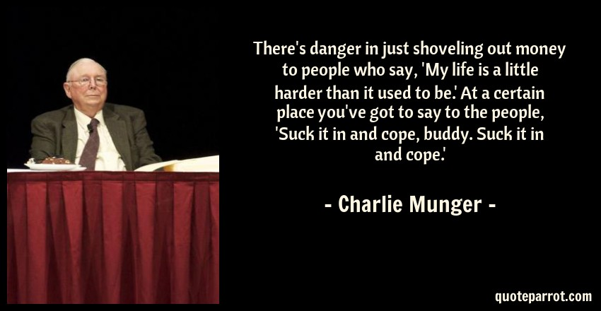 Charlie Munger Quote: There's danger in just shoveling out money to people who say, 'My life is a little harder than it used to be.' At a certain place you've got to say to the people, 'Suck it in and cope, buddy. Suck it in and cope.'