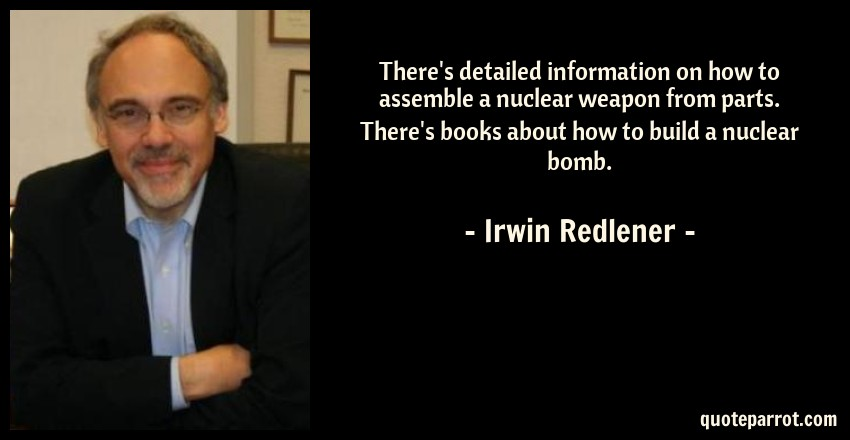 Irwin Redlener Quote: There's detailed information on how to assemble a nuclear weapon from parts. There's books about how to build a nuclear bomb.