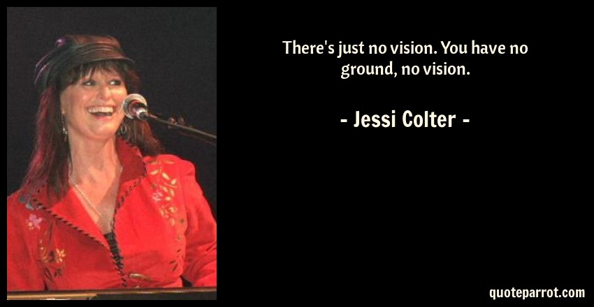 Jessi Colter Quote: There's just no vision. You have no ground, no vision.