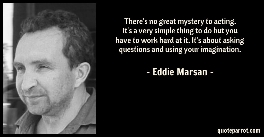 Eddie Marsan Quote: There's no great mystery to acting. It's a very simple thing to do but you have to work hard at it. It's about asking questions and using your imagination.