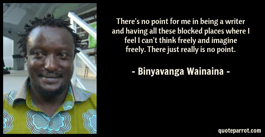 Binyavanga Wainaina Quote: There's no point for me in being a writer and having all these blocked places where I feel I can't think freely and imagine freely. There just really is no point.