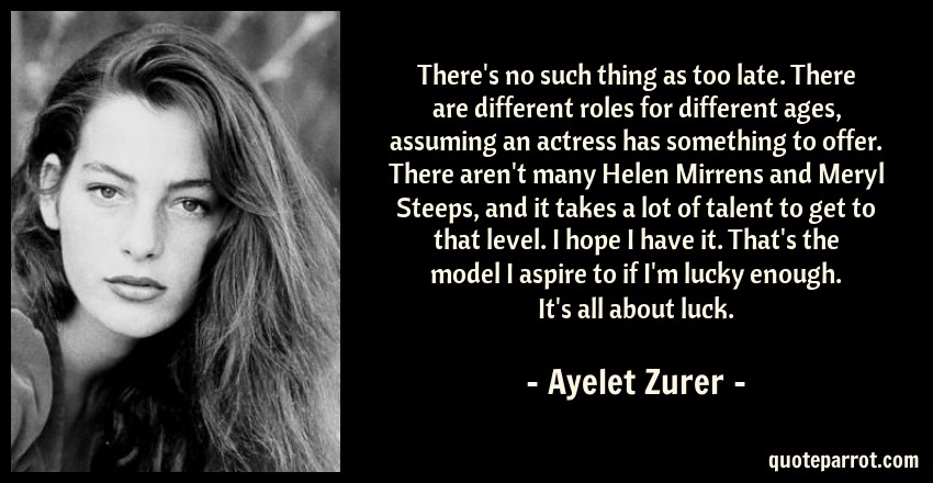 Ayelet Zurer Quote: There's no such thing as too late. There are different roles for different ages, assuming an actress has something to offer. There aren't many Helen Mirrens and Meryl Steeps, and it takes a lot of talent to get to that level. I hope I have it. That's the model I aspire to if I'm lucky enough. It's all about luck.