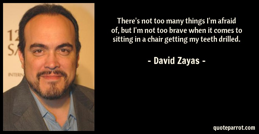David Zayas Quote: There's not too many things I'm afraid of, but I'm not too brave when it comes to sitting in a chair getting my teeth drilled.