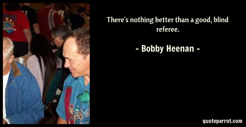 Bobby Heenan Quote: There's nothing better than a good, blind referee.