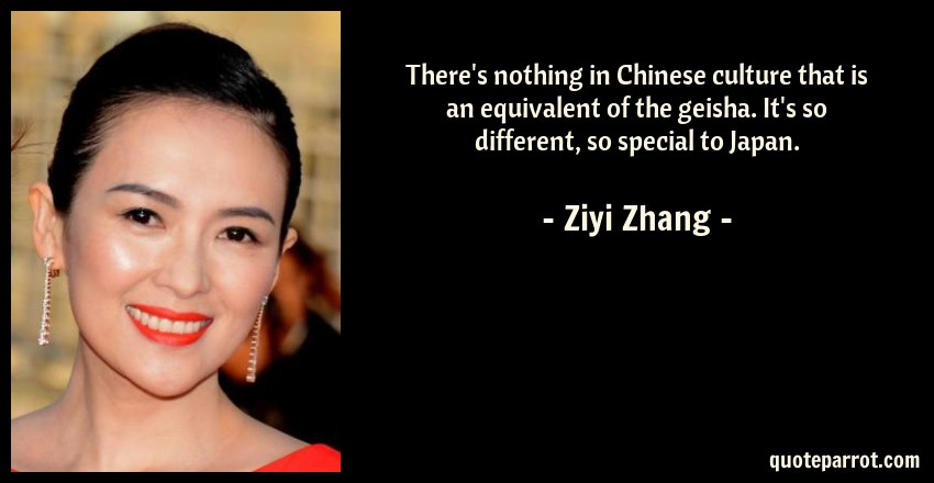 Ziyi Zhang Quote: There's nothing in Chinese culture that is an equivalent of the geisha. It's so different, so special to Japan.