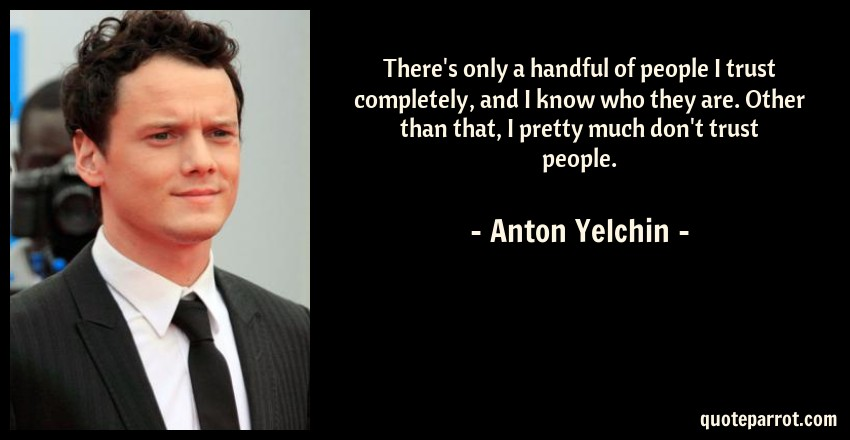 Anton Yelchin Quote: There's only a handful of people I trust completely, and I know who they are. Other than that, I pretty much don't trust people.