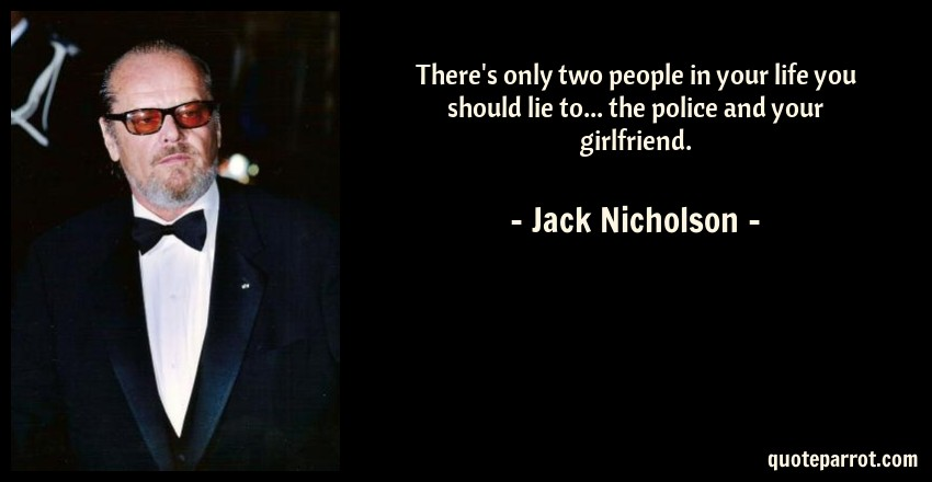 Jack Nicholson Quote: There's only two people in your life you should lie to... the police and your girlfriend.