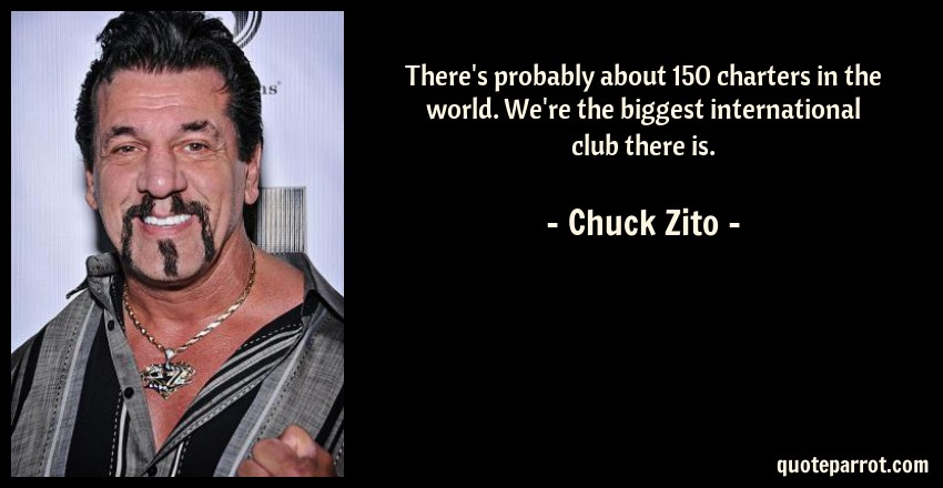 Chuck Zito Quote: There's probably about 150 charters in the world. We're the biggest international club there is.