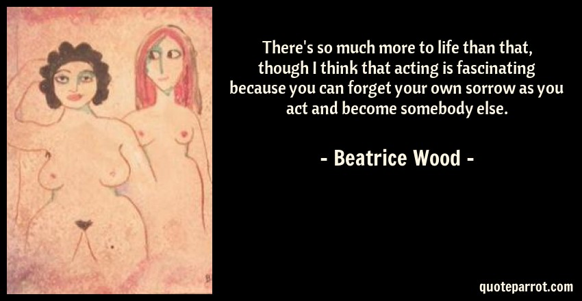 Beatrice Wood Quote: There's so much more to life than that, though I think that acting is fascinating because you can forget your own sorrow as you act and become somebody else.
