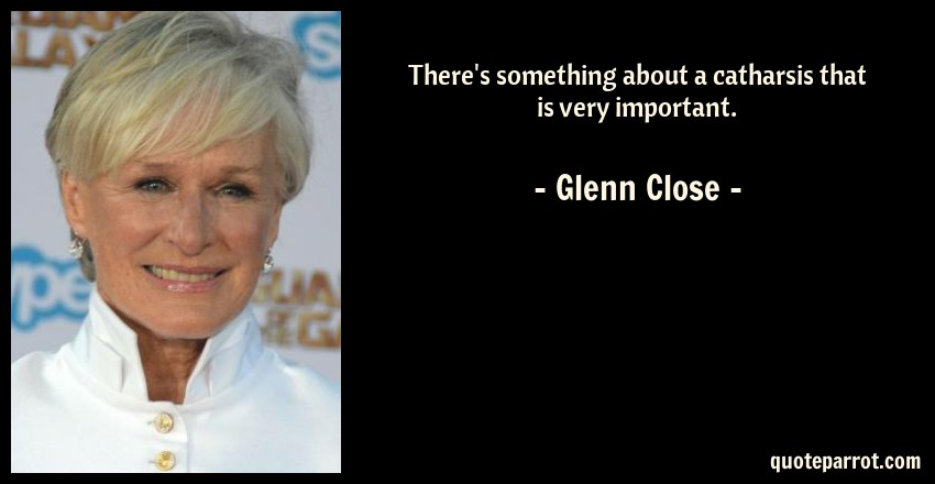 Glenn Close Quote: There's something about a catharsis that is very important.