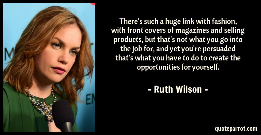 Ruth Wilson Quote: There's such a huge link with fashion, with front covers of magazines and selling products, but that's not what you go into the job for, and yet you're persuaded that's what you have to do to create the opportunities for yourself.