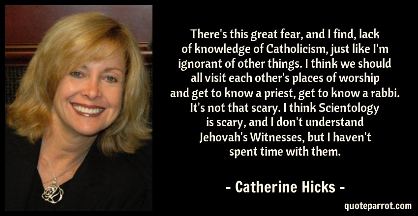 Catherine Hicks Quote: There's this great fear, and I find, lack of knowledge of Catholicism, just like I'm ignorant of other things. I think we should all visit each other's places of worship and get to know a priest, get to know a rabbi. It's not that scary. I think Scientology is scary, and I don't understand Jehovah's Witnesses, but I haven't spent time with them.