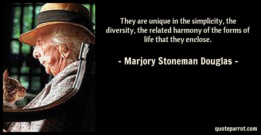 Marjory Stoneman Douglas Quote: They are unique in the simplicity, the diversity, the related harmony of the forms of life that they enclose.