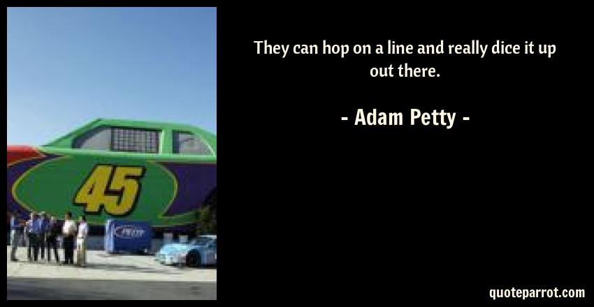 Adam Petty Quote: They can hop on a line and really dice it up out there.