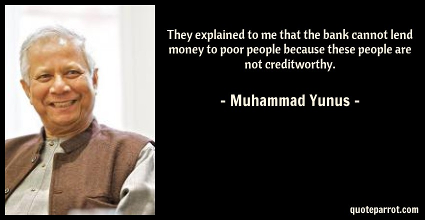 Muhammad Yunus Quote: They explained to me that the bank cannot lend money to poor people because these people are not creditworthy.