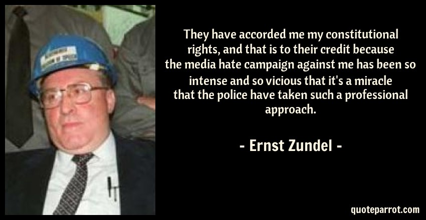 Ernst Zundel Quote: They have accorded me my constitutional rights, and that is to their credit because the media hate campaign against me has been so intense and so vicious that it's a miracle that the police have taken such a professional approach.