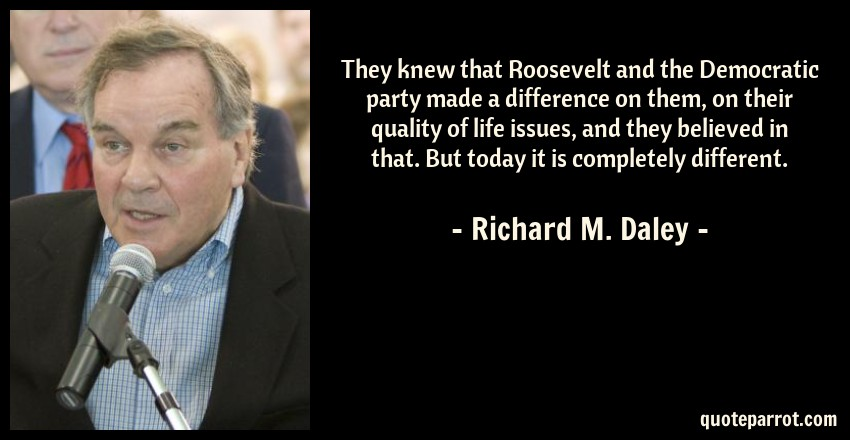 Richard M. Daley Quote: They knew that Roosevelt and the Democratic party made a difference on them, on their quality of life issues, and they believed in that. But today it is completely different.