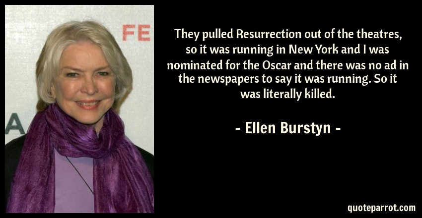 Ellen Burstyn Quote: They pulled Resurrection out of the theatres, so it was running in New York and I was nominated for the Oscar and there was no ad in the newspapers to say it was running. So it was literally killed.