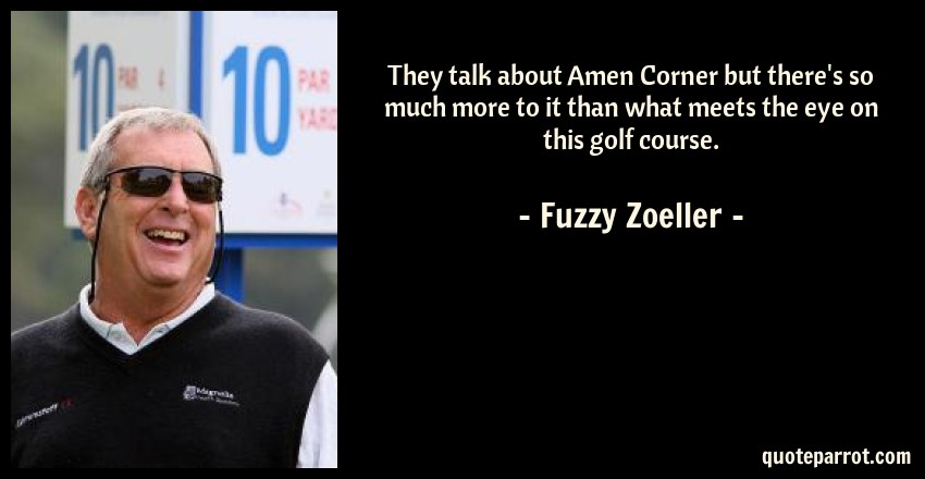 Fuzzy Zoeller Quote: They talk about Amen Corner but there's so much more to it than what meets the eye on this golf course.