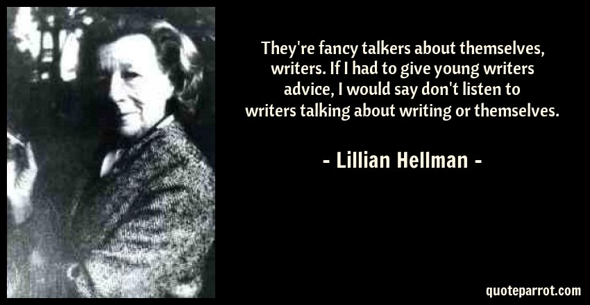 Lillian Hellman Quote: They're fancy talkers about themselves, writers. If I had to give young writers advice, I would say don't listen to writers talking about writing or themselves.