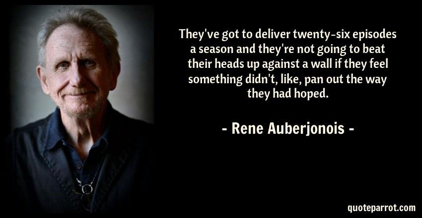 Rene Auberjonois Quote: They've got to deliver twenty-six episodes a season and they're not going to beat their heads up against a wall if they feel something didn't, like, pan out the way they had hoped.