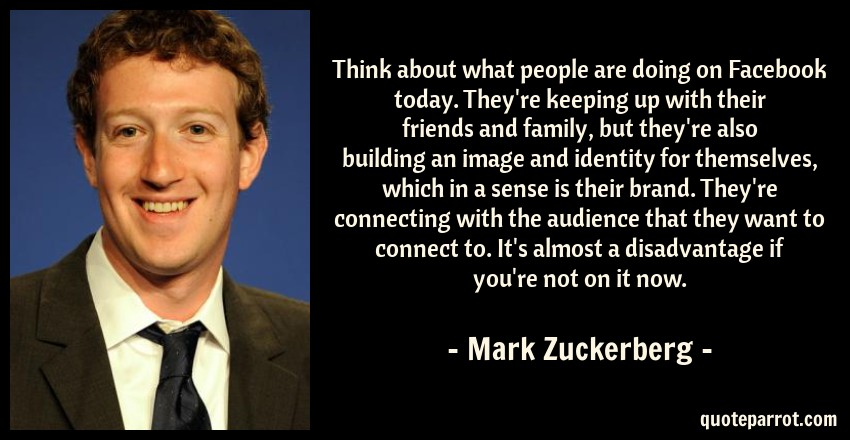 Mark Zuckerberg Quote: Think about what people are doing on Facebook today. They're keeping up with their friends and family, but they're also building an image and identity for themselves, which in a sense is their brand. They're connecting with the audience that they want to connect to. It's almost a disadvantage if you're not on it now.