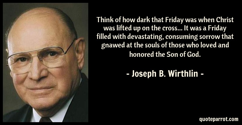 Joseph B. Wirthlin Quote: Think of how dark that Friday was when Christ was lifted up on the cross... It was a Friday filled with devastating, consuming sorrow that gnawed at the souls of those who loved and honored the Son of God.