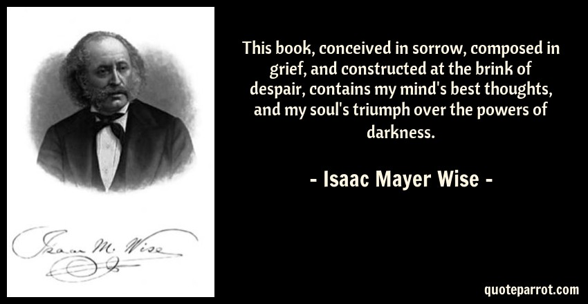 Isaac Mayer Wise Quote: This book, conceived in sorrow, composed in grief, and constructed at the brink of despair, contains my mind's best thoughts, and my soul's triumph over the powers of darkness.