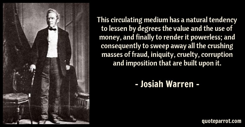 Josiah Warren Quote: This circulating medium has a natural tendency to lessen by degrees the value and the use of money, and finally to render it powerless; and consequently to sweep away all the crushing masses of fraud, iniquity, cruelty, corruption and imposition that are built upon it.