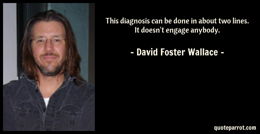 David Foster Wallace Quote: This diagnosis can be done in about two lines. It doesn't engage anybody.