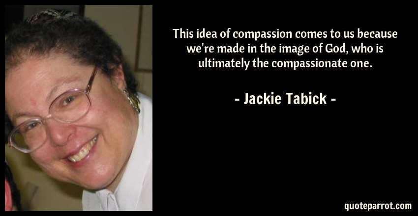 Jackie Tabick Quote: This idea of compassion comes to us because we're made in the image of God, who is ultimately the compassionate one.