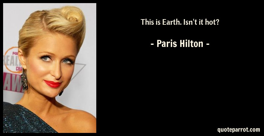 This is Earth. Isn\'t it hot? by Paris Hilton - QuoteParrot