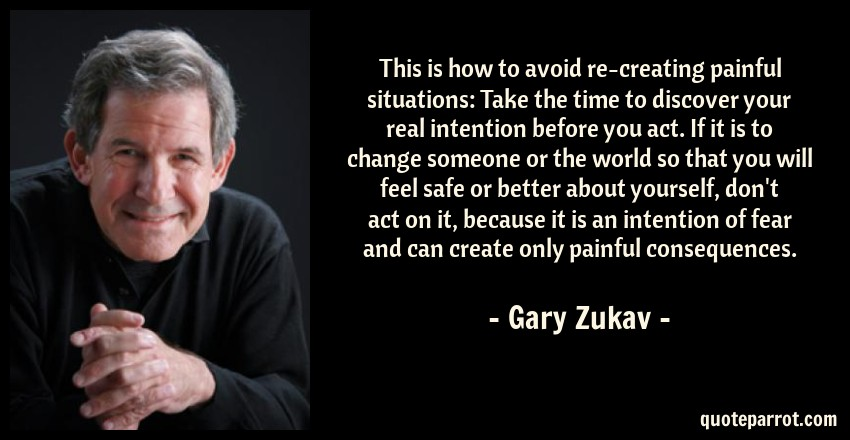 Gary Zukav Quote: This is how to avoid re-creating painful situations: Take the time to discover your real intention before you act. If it is to change someone or the world so that you will feel safe or better about yourself, don't act on it, because it is an intention of fear and can create only painful consequences.