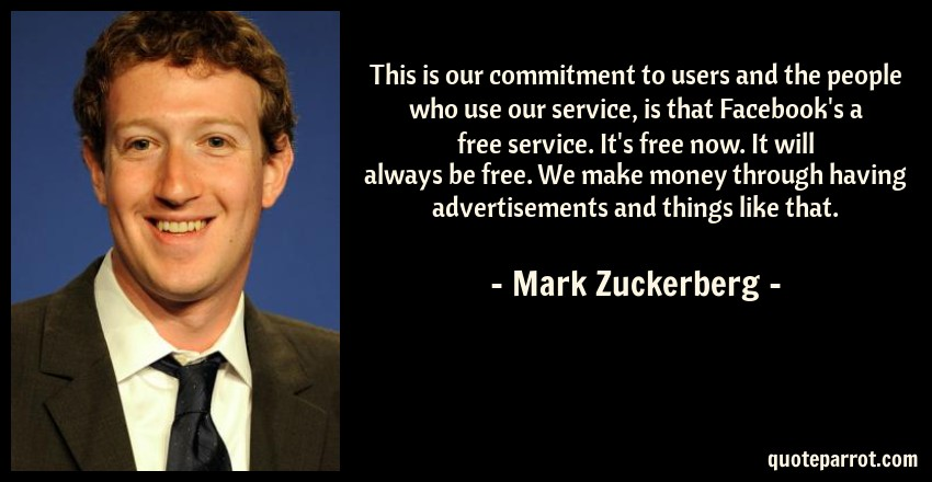 Mark Zuckerberg Quote: This is our commitment to users and the people who use our service, is that Facebook's a free service. It's free now. It will always be free. We make money through having advertisements and things like that.