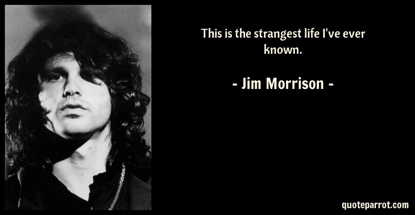 Jim Morrison Quote: This is the strangest life I've ever known.